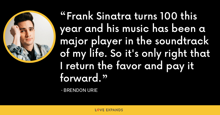 Frank Sinatra turns 100 this year and his music has been a major player in the soundtrack of my life. So it's only right that I return the favor and pay it forward. - Brendon Urie