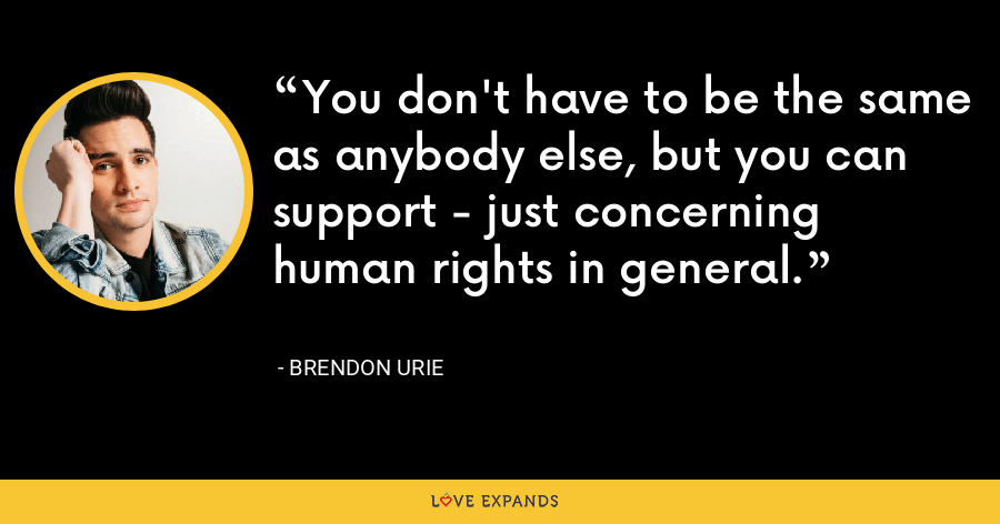 You don't have to be the same as anybody else, but you can support - just concerning human rights in general. - Brendon Urie