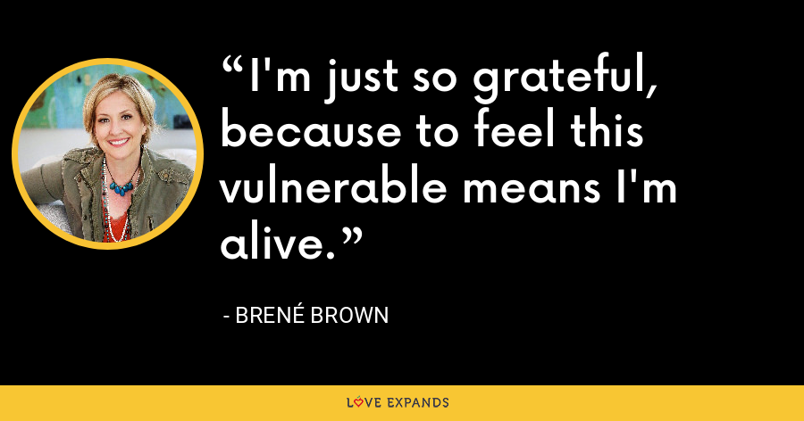 I'm just so grateful, because to feel this vulnerable means I'm alive. - Brene Brown