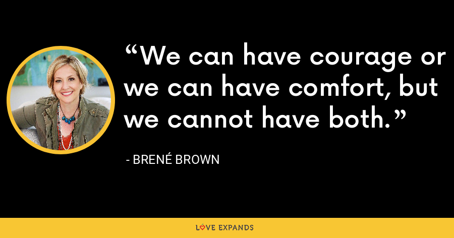 We can have courage or we can have comfort, but we cannot have both. - Brene Brown