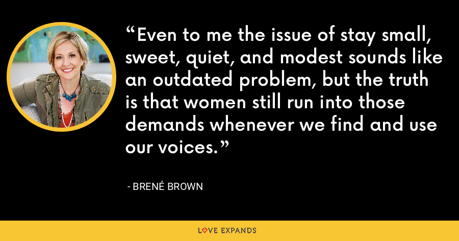 Even to me the issue of stay small, sweet, quiet, and modest sounds like an outdated problem, but the truth is that women still run into those demands whenever we find and use our voices. - Brene Brown