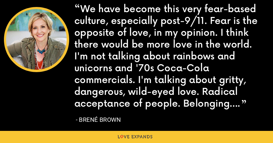 We have become this very fear-based culture, especially post-9/11. Fear is the opposite of love, in my opinion. I think there would be more love in the world. I'm not talking about rainbows and unicorns and '70s Coca-Cola commercials. I'm talking about gritty, dangerous, wild-eyed love. Radical acceptance of people. Belonging. A good, goofy kind of love. - Brene Brown
