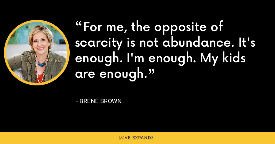 For me, the opposite of scarcity is not abundance. It's enough. I'm enough. My kids are enough. - Brene Brown