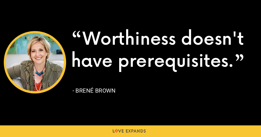 Worthiness doesn't have prerequisites. - Brene Brown