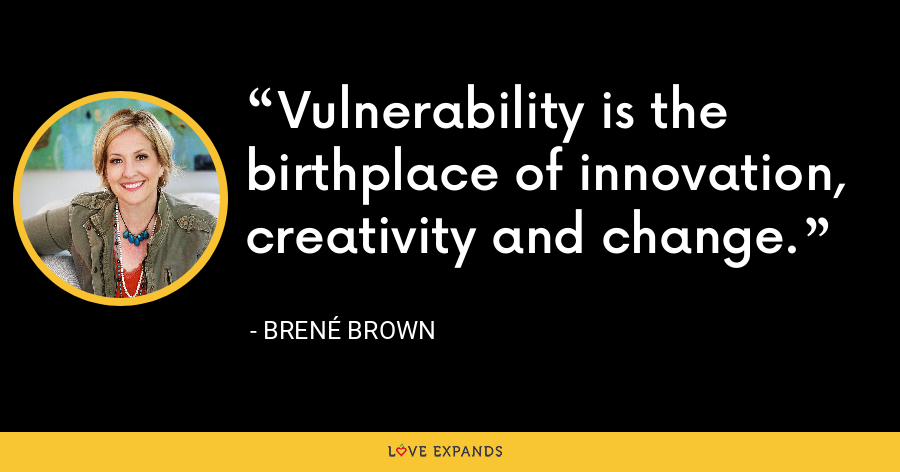 Vulnerability is the birthplace of innovation, creativity and change. - Brene Brown