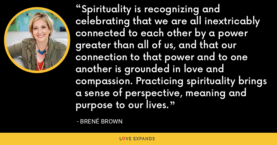 Spirituality is recognizing and celebrating that we are all inextricably connected to each other by a power greater than all of us, and that our connection to that power and to one another is grounded in love and compassion. Practicing spirituality brings a sense of perspective, meaning and purpose to our lives. - Brene Brown