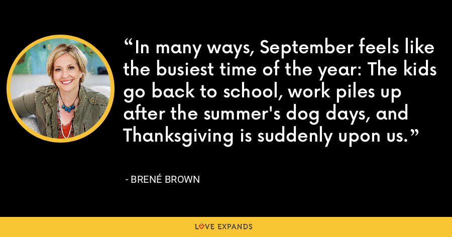 In many ways, September feels like the busiest time of the year: The kids go back to school, work piles up after the summer's dog days, and Thanksgiving is suddenly upon us. - Brene Brown