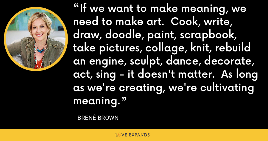 If we want to make meaning, we need to make art.  Cook, write, draw, doodle, paint, scrapbook, take pictures, collage, knit, rebuild an engine, sculpt, dance, decorate, act, sing - it doesn't matter.  As long as we're creating, we're cultivating meaning. - Brene Brown