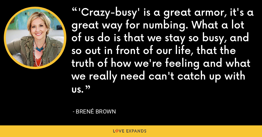'Crazy-busy' is a great armor, it's a great way for numbing. What a lot of us do is that we stay so busy, and so out in front of our life, that the truth of how we're feeling and what we really need can't catch up with us. - Brene Brown