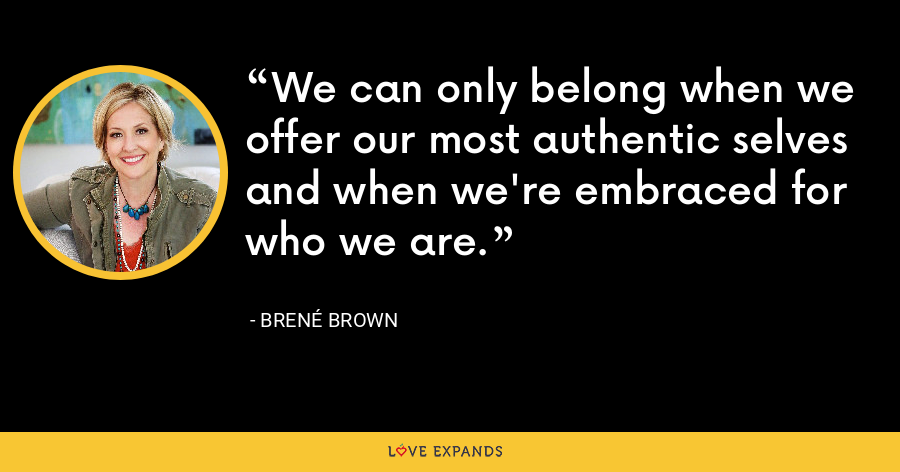 We can only belong when we offer our most authentic selves and when we're embraced for who we are. - Brene Brown