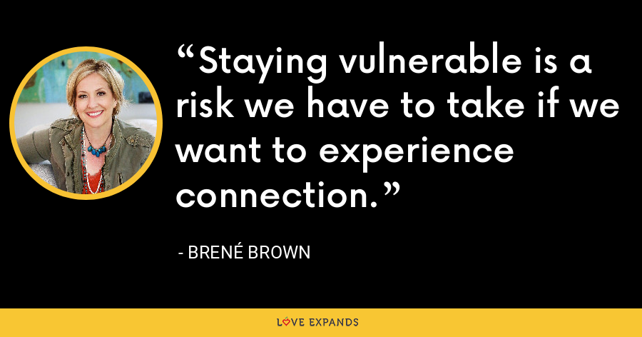 Staying vulnerable is a risk we have to take if we want to experience connection. - Brene Brown