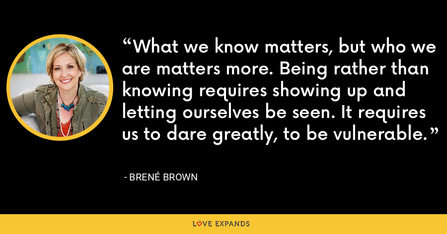 What we know matters, but who we are matters more. Being rather than knowing requires showing up and letting ourselves be seen. It requires us to dare greatly, to be vulnerable. - Brene Brown