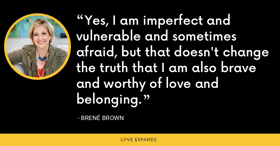 Yes, I am imperfect and vulnerable and sometimes afraid, but that doesn't change the truth that I am also brave and worthy of love and belonging. - Brene Brown