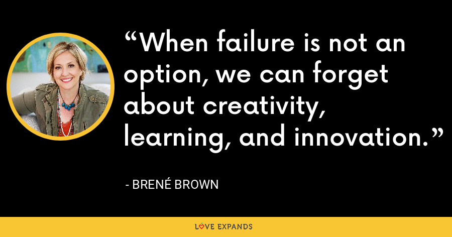When failure is not an option, we can forget about creativity, learning, and innovation. - Brene Brown