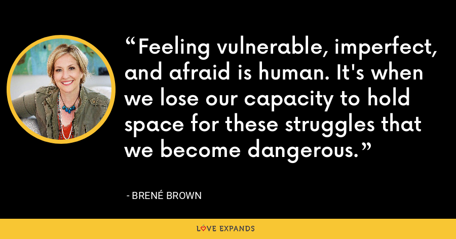 Feeling vulnerable, imperfect, and afraid is human. It's when we lose our capacity to hold space for these struggles that we become dangerous. - Brene Brown