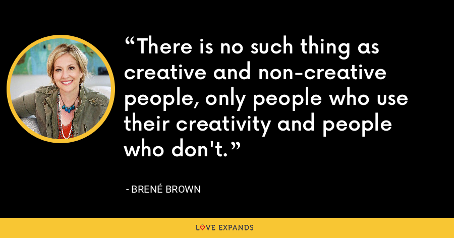 There is no such thing as creative and non-creative people, only people who use their creativity and people who don't. - Brene Brown