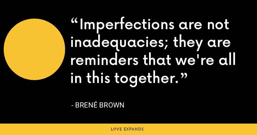 Imperfections are not inadequacies; they are reminders that we're all in this together. - Brene Brown