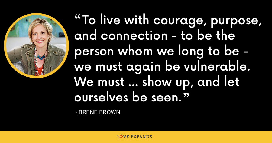 To live with courage, purpose, and connection - to be the person whom we long to be - we must again be vulnerable. We must ... show up, and let ourselves be seen. - Brene Brown