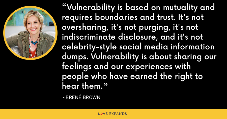 Vulnerability is based on mutuality and requires boundaries and trust. It's not oversharing, it's not purging, it's not indiscriminate disclosure, and it's not celebrity-style social media information dumps. Vulnerability is about sharing our feelings and our experiences with people who have earned the right to hear them. - Brene Brown
