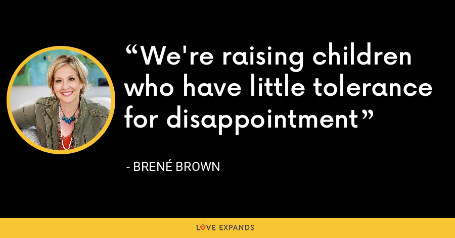 We're raising children who have little tolerance for disappointment - Brene Brown