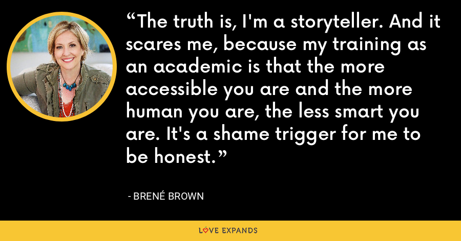 The truth is, I'm a storyteller. And it scares me, because my training as an academic is that the more accessible you are and the more human you are, the less smart you are. It's a shame trigger for me to be honest. - Brene Brown
