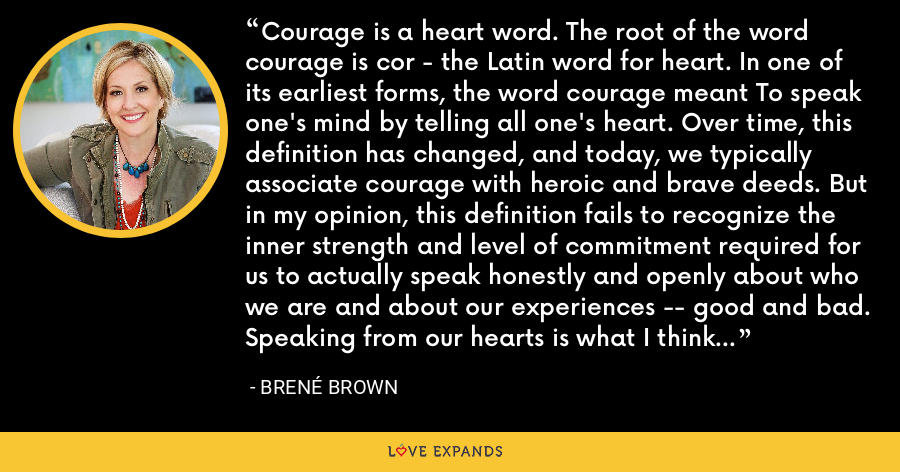 Courage is a heart word. The root of the word courage is cor - the Latin word for heart. In one of its earliest forms, the word courage meant To speak one's mind by telling all one's heart. Over time, this definition has changed, and today, we typically associate courage with heroic and brave deeds. But in my opinion, this definition fails to recognize the inner strength and level of commitment required for us to actually speak honestly and openly about who we are and about our experiences -- good and bad. Speaking from our hearts is what I think of as ordinary courage. - Brene Brown