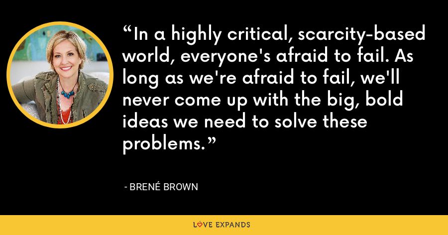 In a highly critical, scarcity-based world, everyone's afraid to fail. As long as we're afraid to fail, we'll never come up with the big, bold ideas we need to solve these problems. - Brene Brown