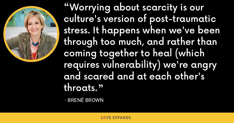 Worrying about scarcity is our culture's version of post-traumatic stress. It happens when we've been through too much, and rather than coming together to heal (which requires vulnerability) we're angry and scared and at each other's throats. - Brene Brown