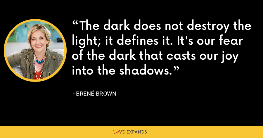 The dark does not destroy the light; it defines it. It's our fear of the dark that casts our joy into the shadows. - Brene Brown