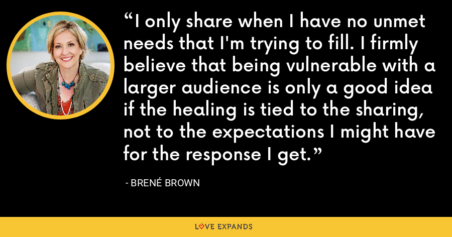 I only share when I have no unmet needs that I'm trying to fill. I firmly believe that being vulnerable with a larger audience is only a good idea if the healing is tied to the sharing, not to the expectations I might have for the response I get. - Brene Brown