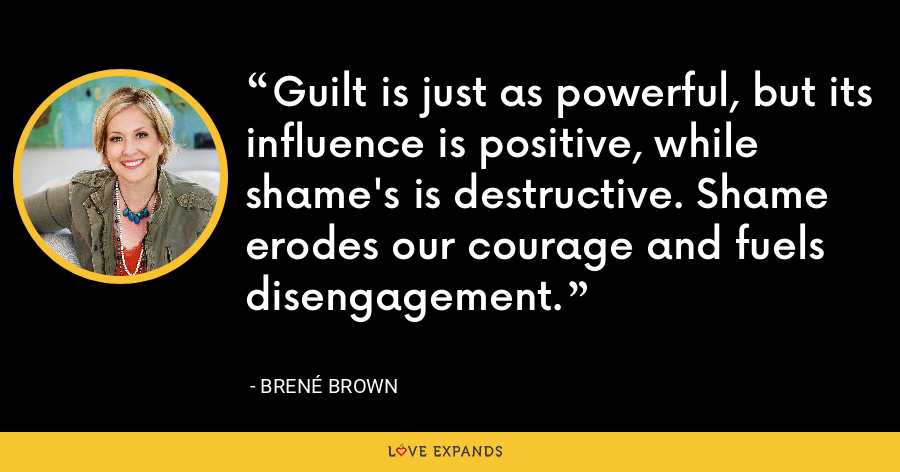 Guilt is just as powerful, but its influence is positive, while shame's is destructive. Shame erodes our courage and fuels disengagement. - Brene Brown