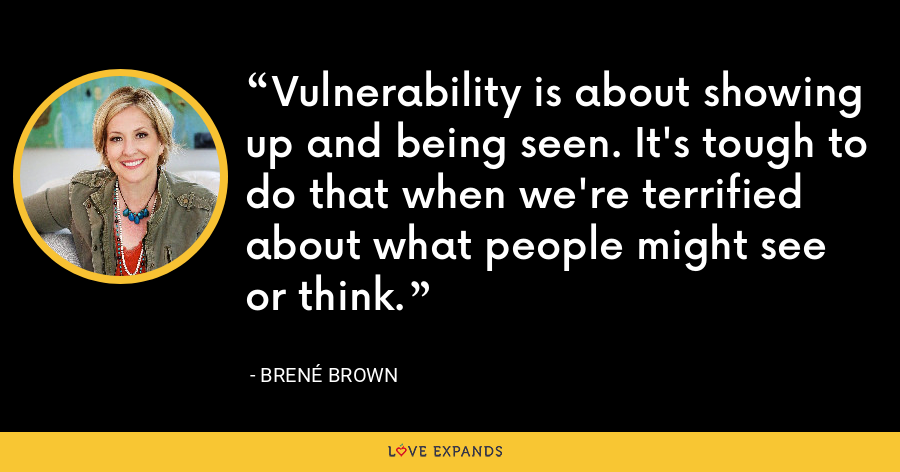 Vulnerability is about showing up and being seen. It's tough to do that when we're terrified about what people might see or think. - Brene Brown