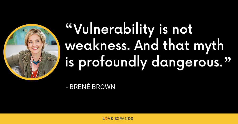 Vulnerability is not weakness. And that myth is profoundly dangerous. - Brene Brown