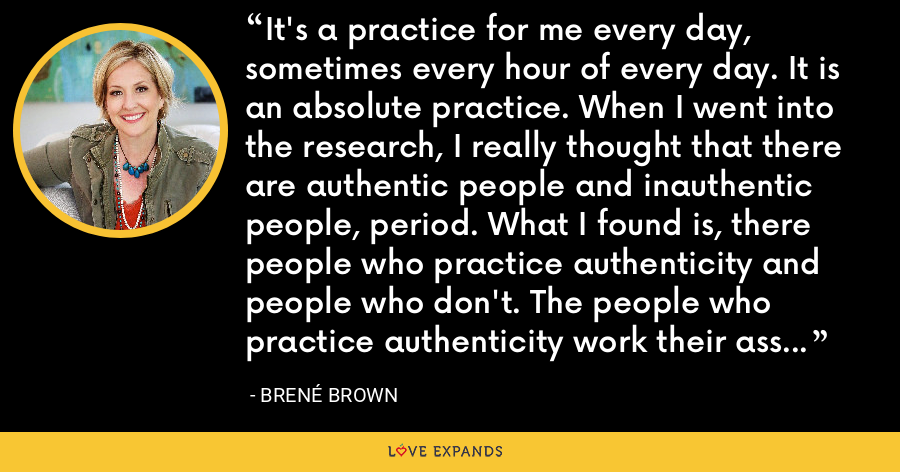 It's a practice for me every day, sometimes every hour of every day. It is an absolute practice. When I went into the research, I really thought that there are authentic people and inauthentic people, period. What I found is, there people who practice authenticity and people who don't. The people who practice authenticity work their ass off at it. - Brene Brown