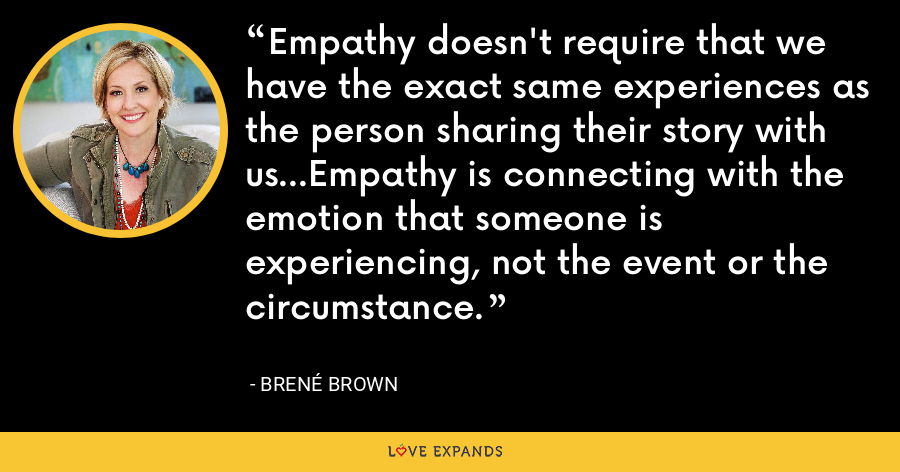Empathy doesn't require that we have the exact same experiences as the person sharing their story with us...Empathy is connecting with the emotion that someone is experiencing, not the event or the circumstance. - Brene Brown