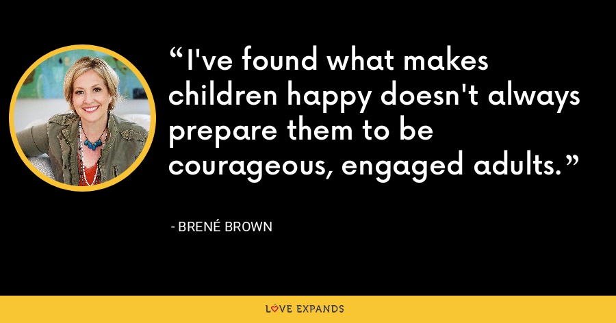 I've found what makes children happy doesn't always prepare them to be courageous, engaged adults. - Brene Brown