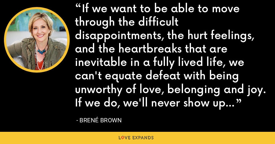 If we want to be able to move through the difficult disappointments, the hurt feelings, and the heartbreaks that are inevitable in a fully lived life, we can't equate defeat with being unworthy of love, belonging and joy. If we do, we'll never show up and try again. - Brene Brown