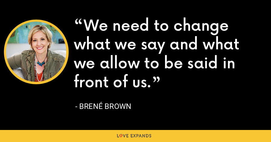 We need to change what we say and what we allow to be said in front of us. - Brene Brown