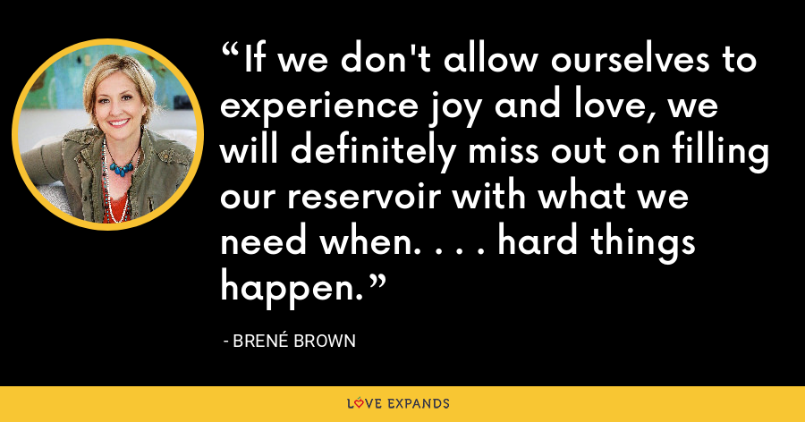 If we don't allow ourselves to experience joy and love, we will definitely miss out on filling our reservoir with what we need when. . . . hard things happen. - Brene Brown