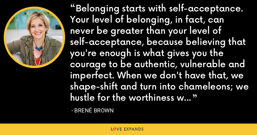 Belonging starts with self-acceptance. Your level of belonging, in fact, can never be greater than your level of self-acceptance, because believing that you're enough is what gives you the courage to be authentic, vulnerable and imperfect. When we don't have that, we shape-shift and turn into chameleons; we hustle for the worthiness we already possess. - Brene Brown