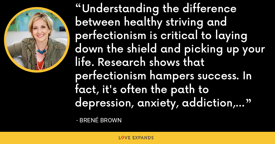 Understanding the difference between healthy striving and perfectionism is critical to laying down the shield and picking up your life. Research shows that perfectionism hampers success. In fact, it's often the path to depression, anxiety, addiction, and life paralysis. - Brene Brown