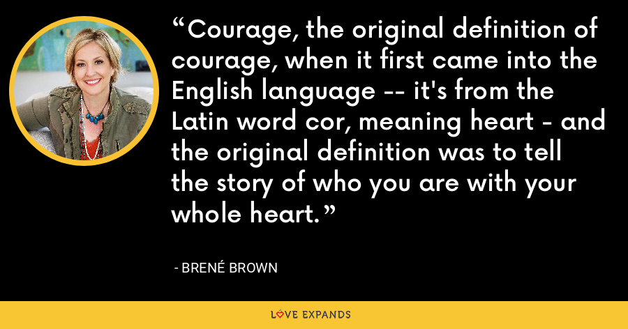 Courage, the original definition of courage, when it first came into the English language -- it's from the Latin word cor, meaning heart - and the original definition was to tell the story of who you are with your whole heart. - Brene Brown