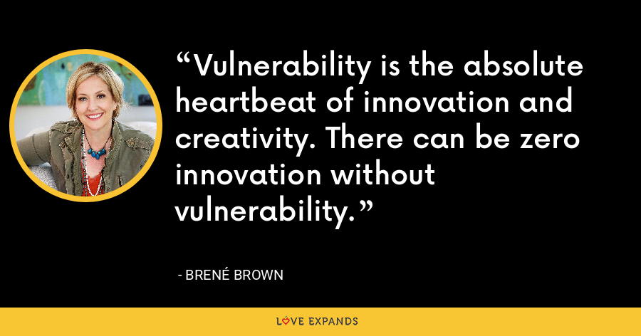 Vulnerability is the absolute heartbeat of innovation and creativity. There can be zero innovation without vulnerability. - Brene Brown