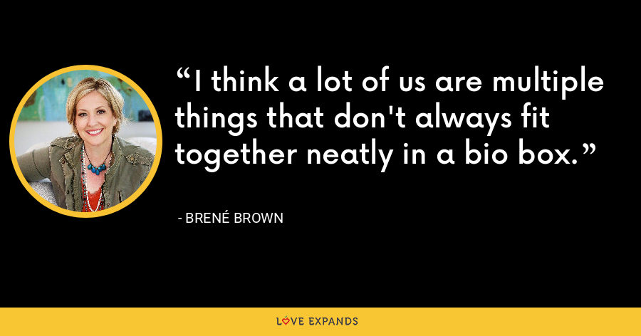 I think a lot of us are multiple things that don't always fit together neatly in a bio box. - Brene Brown