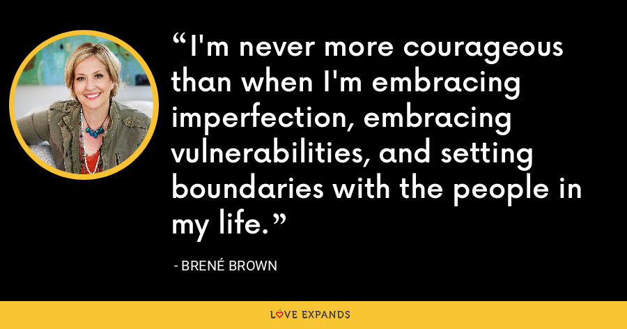 I'm never more courageous than when I'm embracing imperfection, embracing vulnerabilities, and setting boundaries with the people in my life. - Brene Brown