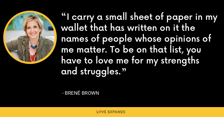 I carry a small sheet of paper in my wallet that has written on it the names of people whose opinions of me matter. To be on that list, you have to love me for my strengths and struggles. - Brene Brown