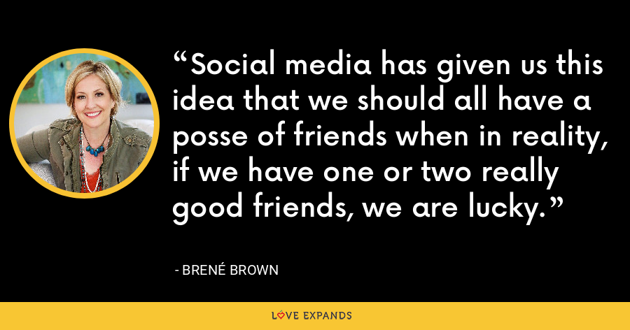 Social media has given us this idea that we should all have a posse of friends when in reality, if we have one or two really good friends, we are lucky. - Brene Brown
