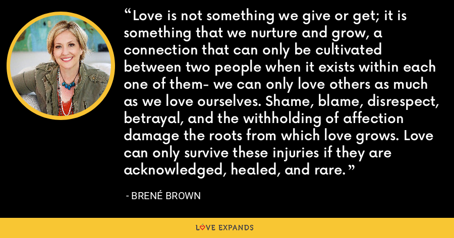Love is not something we give or get; it is something that we nurture and grow, a connection that can only be cultivated between two people when it exists within each one of them- we can only love others as much as we love ourselves. Shame, blame, disrespect, betrayal, and the withholding of affection damage the roots from which love grows. Love can only survive these injuries if they are acknowledged, healed, and rare. - Brene Brown