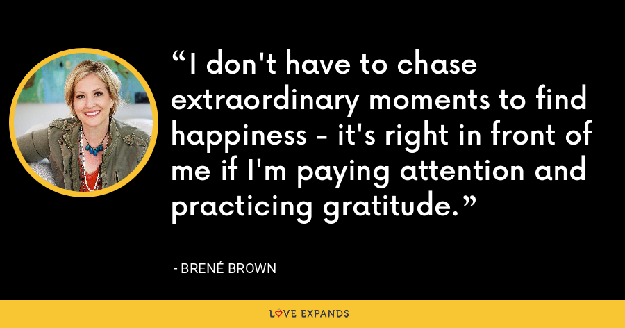 I don't have to chase extraordinary moments to find happiness - it's right in front of me if I'm paying attention and practicing gratitude. - Brene Brown