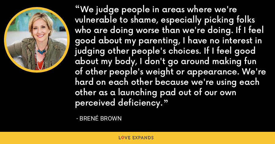 We judge people in areas where we're vulnerable to shame, especially picking folks who are doing worse than we're doing. If I feel good about my parenting, I have no interest in judging other people's choices. If I feel good about my body, I don't go around making fun of other people's weight or appearance. We're hard on each other because we're using each other as a launching pad out of our own perceived deficiency. - Brene Brown